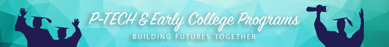 PTECH and Early College Programs - Building Futures Together